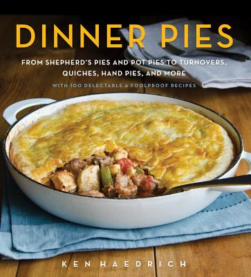 Dinner Pies: From Shepherd's Pies and Pot Pies to Tarts, Turnovers, Quiches, Hand Pies, and More, with 100 Delectable and Foolproof Recipes Cover Image