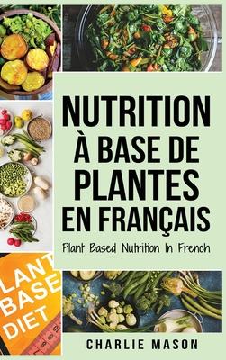 Nutrition à base de plantes En français/ Plant Based Nutrition In French: Guide sur la façon de manger sainement et Pour un corps plus sain Cover Image