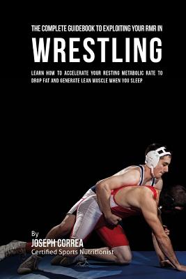 The Comprehensive Guidebook to Exploiting Your RMR in Wrestling: Learn How to Accelerate Your Resting Metabolic Rate to Drop Fat and Generate Lean Mus Cover Image
