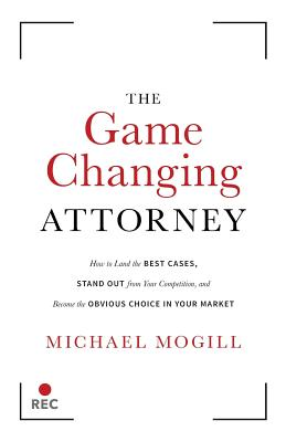 The Game Changing Attorney: How to Land the Best Cases, Stand Out from Your Competition, and Become the Obvious Choice in Your Market Cover Image
