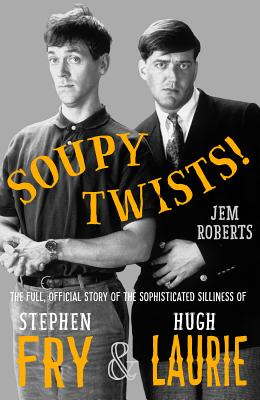 Soupy Twists!: The Full Official Story of the Sophisticated Silliness of Fry and Laurie Cover Image