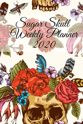 Sugar Skull Weekly Planner 2020: Dia De Los Muertos Calendar - Planning Pages For Writing Goals Of The Week, To-Do Lists, Prioritie, Notes, Appointmen Cover Image