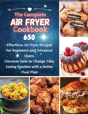 The Complete Air Fryer Cookbook: 650 Effortless Air Fryer Recipes for Beginners and Advanced Users. Discover How to Change your Eating Routine with a Cover Image