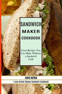 Sandwich Recipes Book: The Sandwich Cookbook for All Things Sweet and Wonderful! (A Chicken Sandwich Cookbook for Effortless Meals) Cover Image