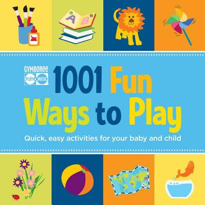 Gymboree 1001 Fun Ways to Play: Quick, Easy Activities for Your Baby and Child Cover Image