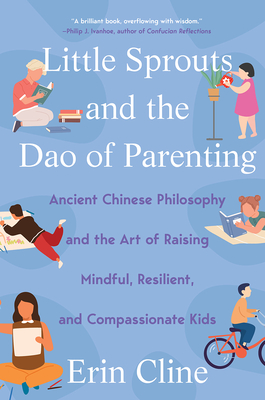 Little Sprouts and the Dao of Parenting: Ancient Chinese Philosophy and the Art of Raising Mindful, Resilient, and Compassionate Kids Cover Image