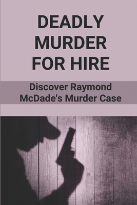 Deadly Murder For Hire: Discover Raymond McDade's Murder Case: Greed Became A Deadly Murder Cover Image