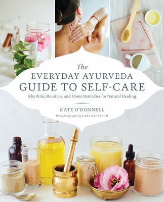 The Everyday Ayurveda Guide to Self-Care: Rhythms, Routines, and Home Remedies for Natural Healing Cover Image