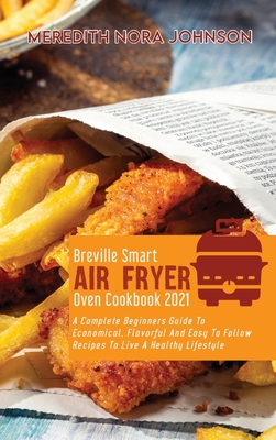 Breville Smart Air Fryer Oven Cookbook 2021: A Complete Beginners Guide To Economical, Flavorful And Easy To Follow Recipes To Live A Healthy Lifestyl Cover Image