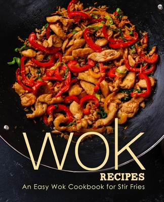 Wok Recipes: An Easy Wok Cookbook for Stir Fries (2nd Edition) Cover Image