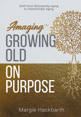 Amaging(TM) Growing Old On Purpose: Shift from Reluctantly Aging to Intentionally Aging Cover Image