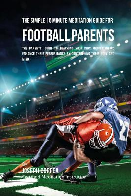The Simple 15 Minute Meditation Guide for Football Parents: The Parents' Guide to Teaching Your Kids Meditation to Enhance Their Performance by Contro Cover Image