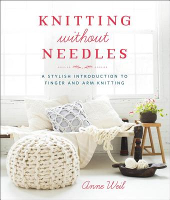 Knitting Without Needles: A Stylish Introduction to Finger and Arm Knitting Cover Image