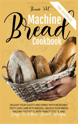 Bread Machine Cookbook For Beginners: Delight Your Guests And Family With Incredibly Tasty Low-Carb Keto Breads. Unlock Your Bread Machine Potential W Cover Image