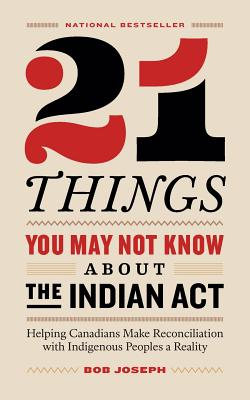 21 Things You May Not Know About the Indian Act: Helping Canadians Make Reconciliation with Indigenous Peoples a Reality Cover Image