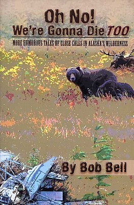 Oh No! We're Gonna Die Too: More Humorous Tales of Close Calls in Alaska's Wilderness Cover Image