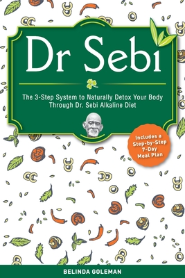 Dr. Sebi: The 3-Step System to Naturally Detox Your Body Through Dr. Sebi Alkaline Diet (Includes a Step-by-Step 7-Day Meal Plan Cover Image