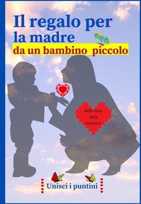 Il regalo per la madre da un bambino piccolo (in italiano)): Interessante libro di attività. Unire i punti e disegnare - da me alla mamma - 32 pagine Cover Image
