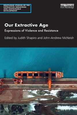 Our Extractive Age: Expressions of Violence and Resistance (Routledge Studies of the Extractive Industries and Sustainab) Cover Image