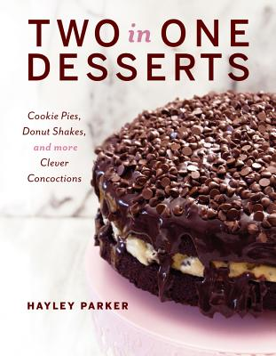 Two in One Desserts: Cookie Pies, Cupcake Shakes, and More Clever Concoctions Cover Image