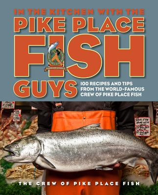In the Kitchen with the Pike Place Fish Guys: 100 Recipes and Tips from the World-Famous Crew of Pike Place Fish Cover Image