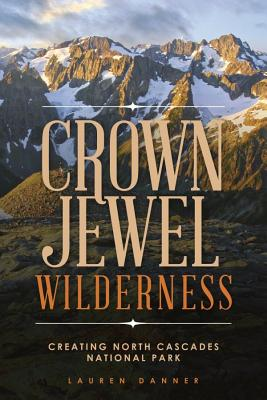 Crown Jewel Wilderness: Creating North Cascades National Park Cover Image