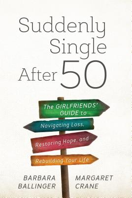 Suddenly Single After 50: The Girlfriends' Guide to Navigating Loss, Restoring Hope, and Rebuilding Your Life Cover Image