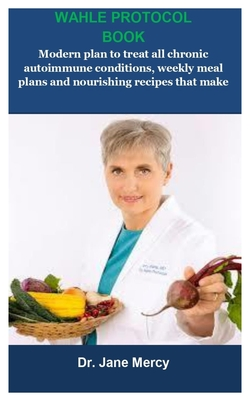 Wahle Protocol Book: Wahle Protocol Book: Modern paleo plan to treat all chronic autoimmune conditions, weekly meal plans and nourishing re Cover Image