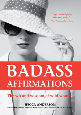 Badass Affirmations: The Wit and Wisdom of Wild Women (Inspirational Quotes and Daily Affirmations for Women) Cover Image