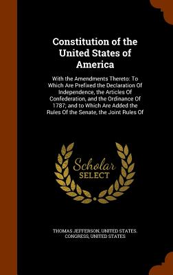 Constitution of the United States of America: With the Amendments Thereto: To Which Are Prefixed the Declaration of Independence, the Articles of Conf Cover Image