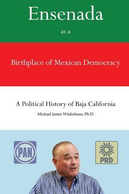 Ensenada as a Birthplace of Mexican Democracy: A Political History of Baja California cover