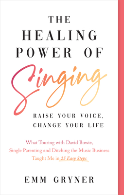 The Healing Power of Singing: Raise Your Voice, Change Your Life (What Touring with David Bowie, Single Parenting and Ditching the Music Business Ta Cover Image