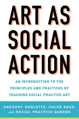 Art as Social Action: An Introduction to the Principles and Practices of Teaching Social Practice Art Cover Image