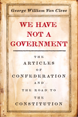 We Have Not a Government: The Articles of Confederation and the Road to the Constitution Cover Image