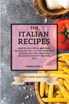 The Italian Recipes 2021 Second Edition: Mouth-Watering Regional Recipes of the Italian Tradition Second Edition (Includes Delicious Dessert Recipes) Cover Image