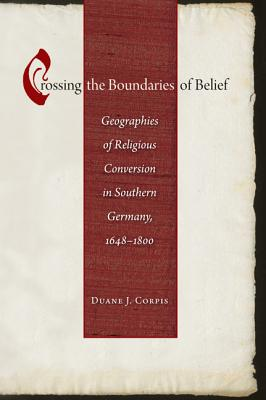 Crossing the Boundaries of Belief: Geographies of Religious Conversion in Southern Germany, 1648-1800 (Studies in Early Modern German History) Cover Image