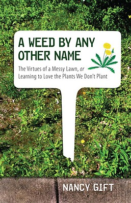 A Weed by Any Other Name: The Virtues of a Messy Lawn, or Learning to Love the Plants We Don't Plant Cover Image