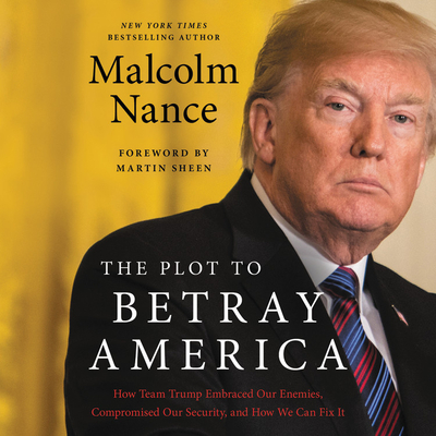 The Plot to Betray America: How Team Trump Embraced Our Enemies, Compromised Our Security and How We Can Fix It Cover Image