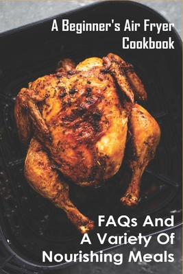 A Beginner's Air Fryer Cookbook: FAQs and A Variety of Nourishing Meals: Nourishing Meal Builder Cover Image
