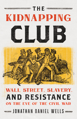 The Kidnapping Club: Wall Street, Slavery, and Resistance on the Eve of the Civil War Cover Image