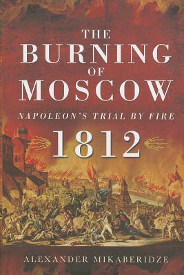 The Burning of Moscow: Napoleon's Trial by Fire 1812 Cover Image