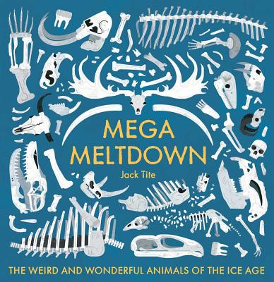 Mega Meltdown: The Weird and Wonderful Animals of the Ice Age by Jack Tite