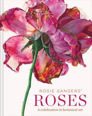 Rosie Sanders' Roses: A Celebration in Botanical Art Cover Image