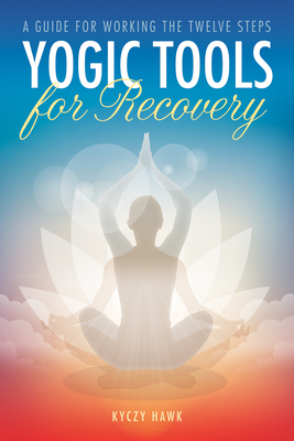 Yogic Tools for Recovery: A Guide for Working the Twelve Steps Cover Image