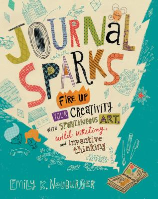 Journal Sparks: Fire Up Your Creativity with Spontaneous Art, Wild Writing, and Inventive Thinking Cover Image
