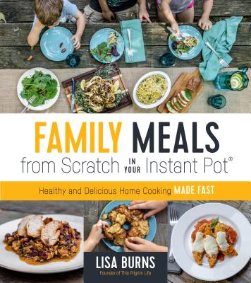 Family Meals from Scratch in Your Instant Pot: Healthy & Delicious Home Cooking Made Fast Cover Image