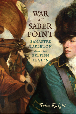 War at Saber Point: Banastre Tarleton and the British Legion Cover Image