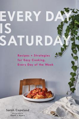 Every Day is Saturday: Recipes + Strategies for Easy Cooking, Every Day of the Week (Easy Cookbooks, Weeknight Cookbook, Easy Dinner Recipes) Cover Image
