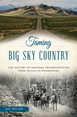 Taming Big Sky Country: The History of Montana Transportation from Trails to Interstates Cover Image