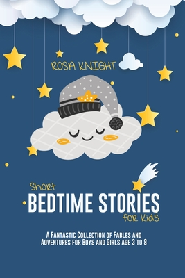 Short Bedtime Stories for Kids: A Fantastic Collection of Fables and Adventures for Boys and Girls age 3 to 8 Cover Image